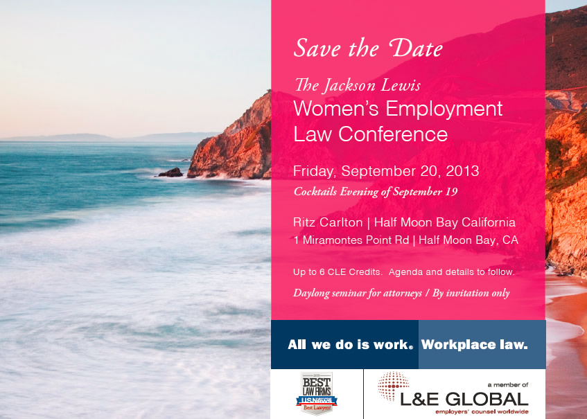 Jackson Lewis Women's Employment Law Conference Save the Date. Friday, September 20, 2013. Cocktails Evening of September 19. Ritz Carlton | Half Moon Bay California. 1 Miramontes Point Rd | Half Moon Bay, CA. Up to 6 CLE Credits. Agenda and details to follow. Daylong seminar for attorneys / By invitation only